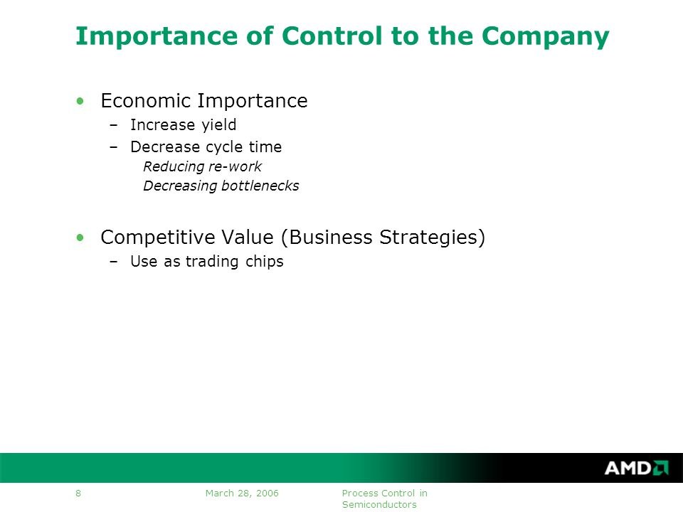 March 28, 2006Process Control in Semiconductors 8 Importance of Control to the Company Economic Importance –Increase yield –Decrease cycle time Reducing re-work Decreasing bottlenecks Competitive Value (Business Strategies) –Use as trading chips