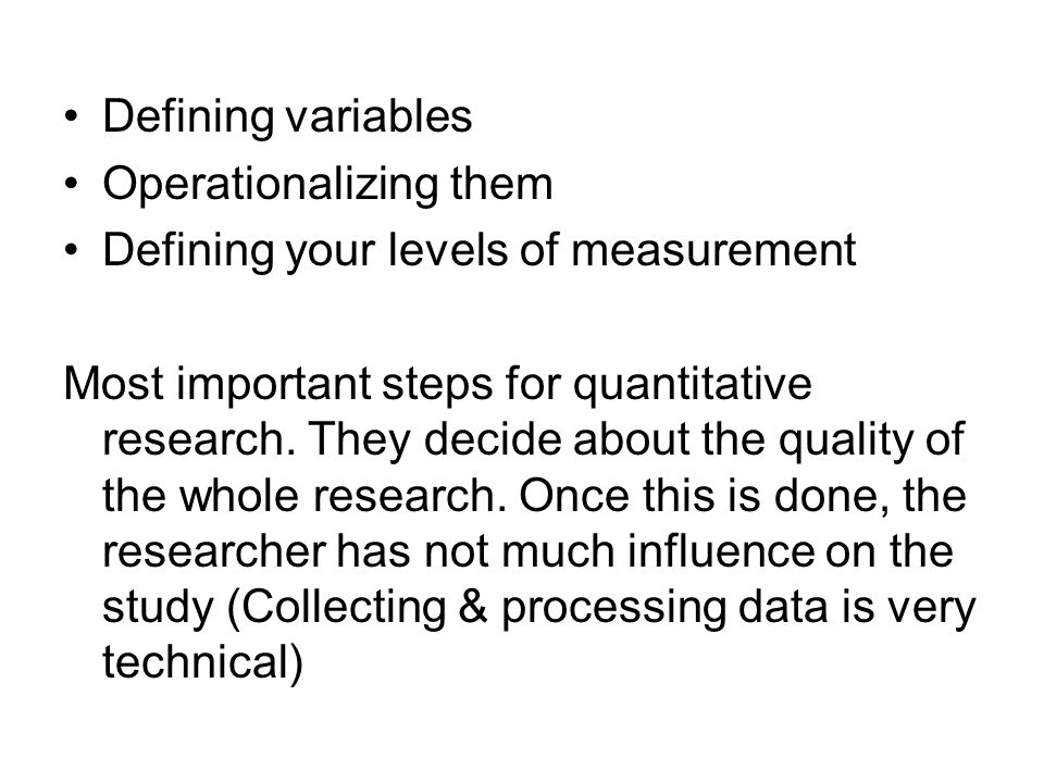 Defining variables Operationalizing them Defining your levels of measurement Most important steps for quantitative research.