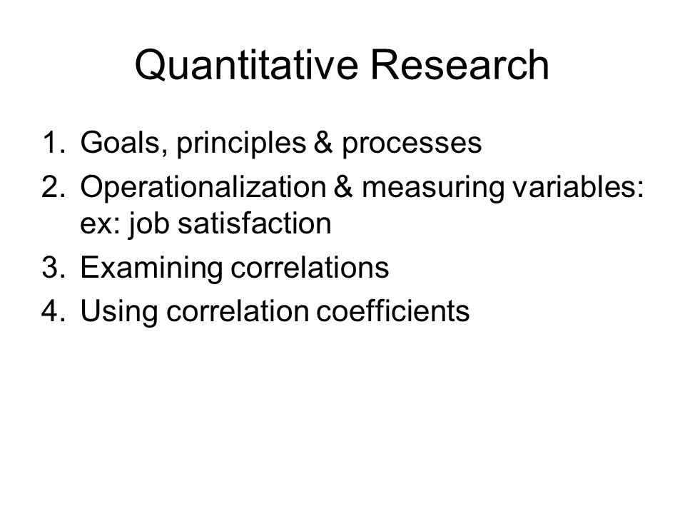 1.Goals, principles & processes 2.Operationalization & measuring variables: ex: job satisfaction 3.Examining correlations 4.Using correlation coefficients