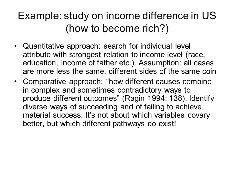 Example: study on income difference in US (how to become rich?) Quantitative approach: search for individual level attribute with strongest relation to income level (race, education, income of father etc.).