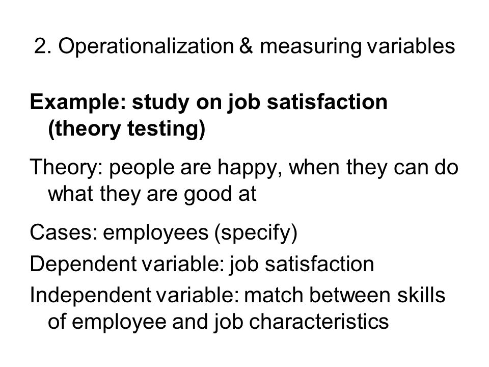 2. Operationalization & measuring variables Example: study on job satisfaction (theory testing) Theory: people are happy, when they can do what they a