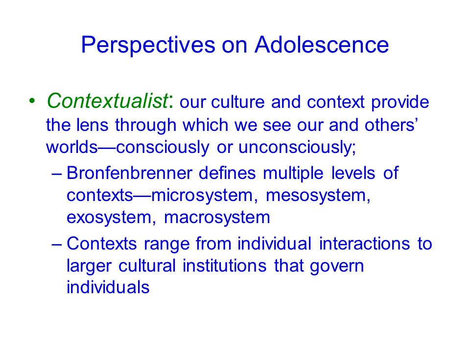 Perspectives on Adolescence Contextualist : our culture and context provide the lens through which we see our and others' worlds—consciously or unconsciously; –Bronfenbrenner defines multiple levels of contexts—microsystem, mesosystem, exosystem, macrosystem –Contexts range from individual interactions to larger cultural institutions that govern individuals
