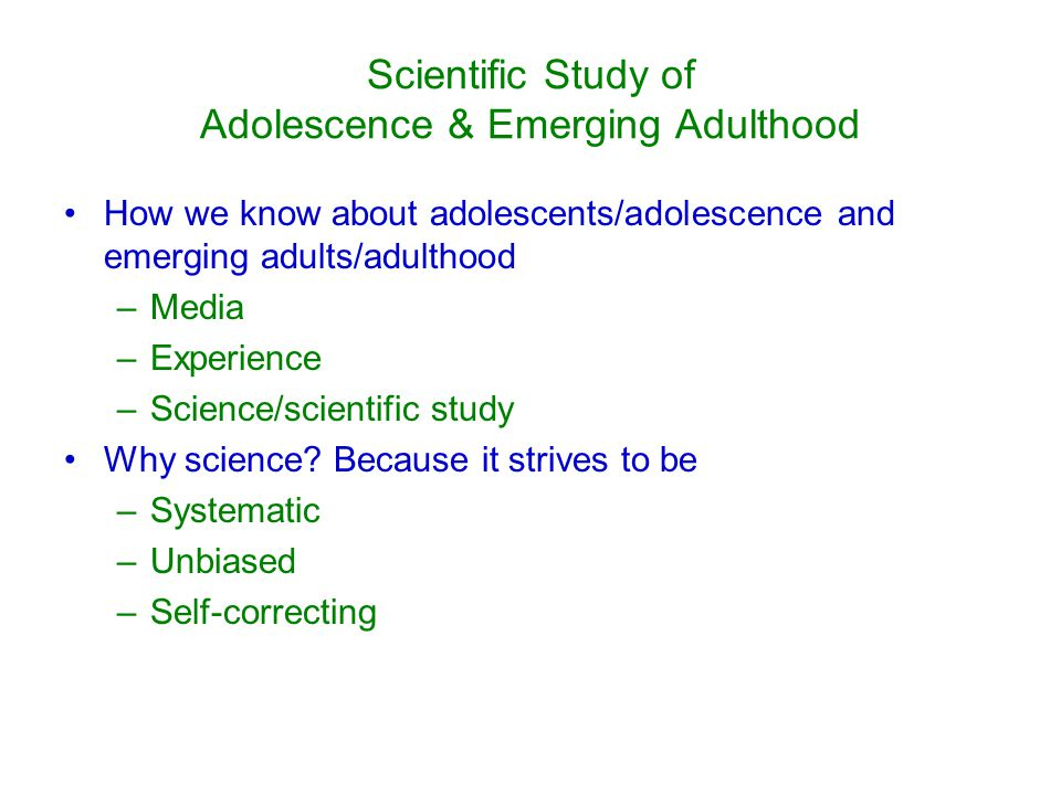 Scientific Study of Adolescence & Emerging Adulthood How we know about adolescents/adolescence and emerging adults/adulthood –Media –Experience –Science/scientific study Why science.