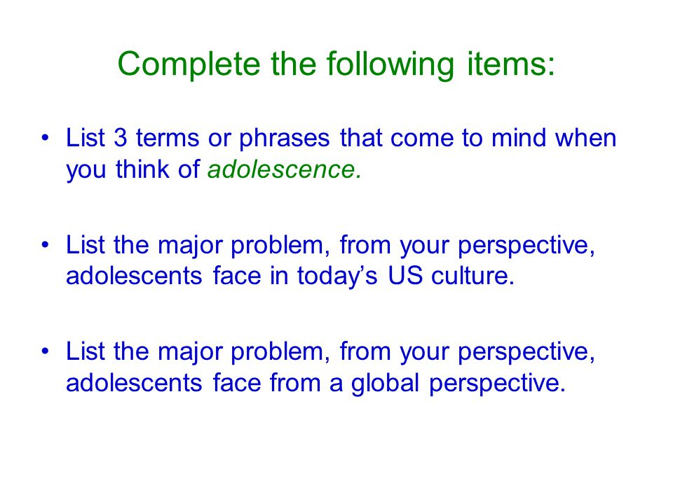 Complete the following items: List 3 terms or phrases that come to mind when you think of adolescence.