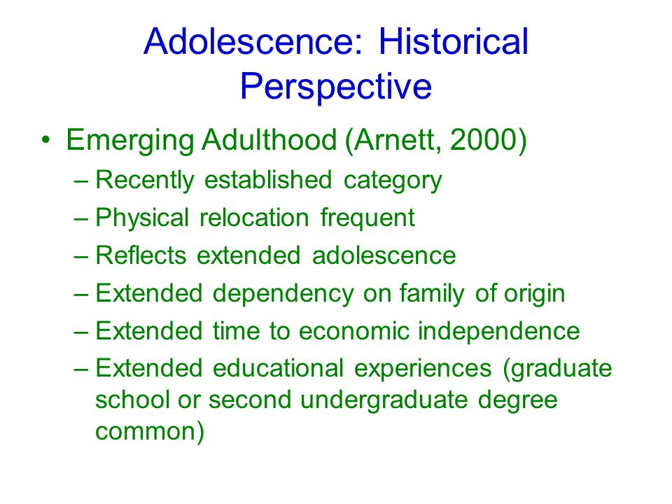 Adolescence: Historical Perspective Emerging Adulthood (Arnett, 2000) –Recently established category –Physical relocation frequent –Reflects extended adolescence –Extended dependency on family of origin –Extended time to economic independence –Extended educational experiences (graduate school or second undergraduate degree common)