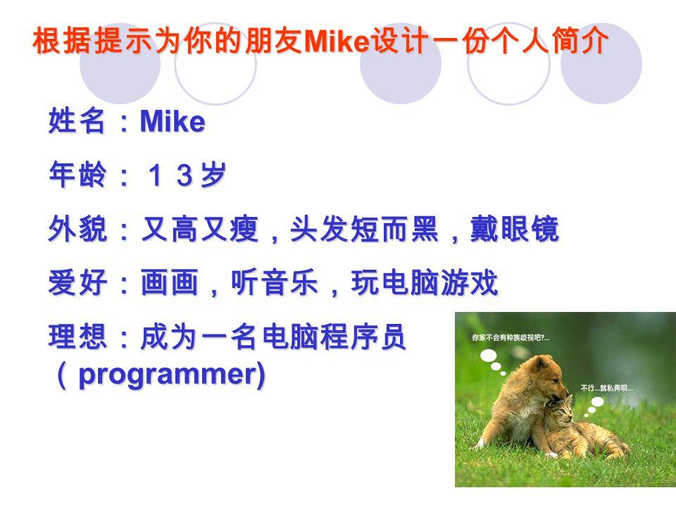 根据提示为你的朋友 Mike 设计一份个人简介 姓名: Mike 年龄:13岁外貌:又高又瘦,头发短而黑,戴眼镜爱好:画画,听音乐,玩电脑游戏 理想:成为一名电脑程序员 ( programmer)