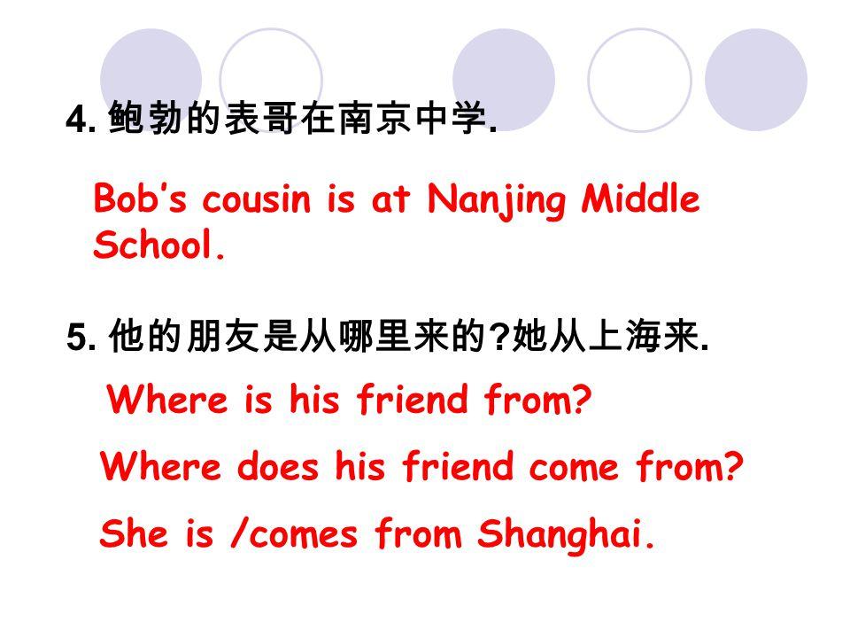 4. 鲍勃的表哥在南京中学. 5. 他的朋友是从哪里来的 ? 她从上海来. Bob's cousin is at Nanjing Middle School. Where is his friend from? She is /comes from Shanghai. Where does his