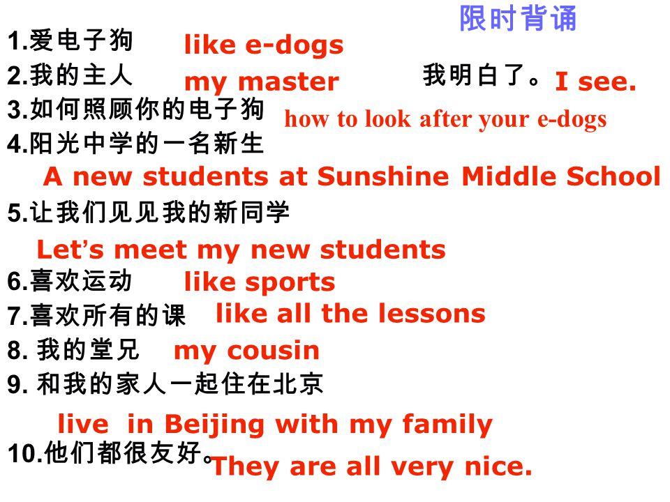 1. 爱电子狗 2. 我的主人 我明白了。 3. 如何照顾你的电子狗 4. 阳光中学的一名新生 5. 让我们见见我的新同学 6. 喜欢运动 7. 喜欢所有的课 8. 我的堂兄 9. 和我的家人一起住在北京 10. 他们都很友好。 like e-dogs my master I see. how to