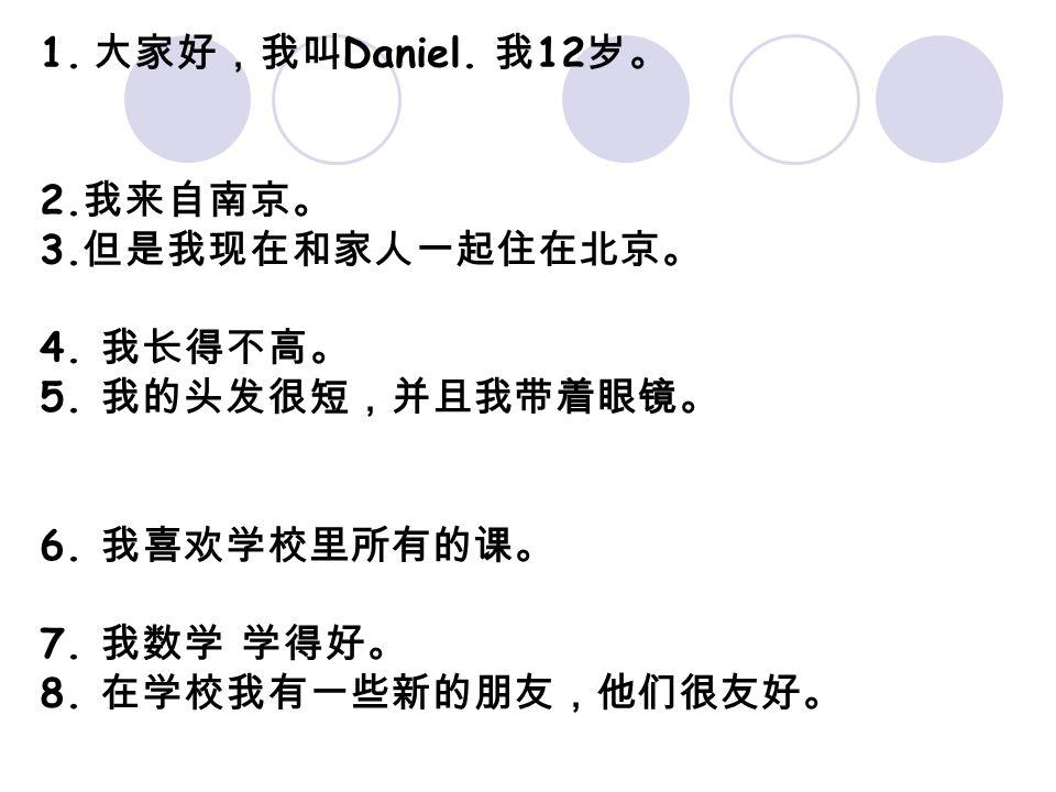 1. 大家好,我叫 Daniel. 我 12 岁。 2. 我来自南京。 3. 但是我现在和家人一起住在北京。 4. 我长得不高。 5. 我的头发很短,并且我带着眼镜。 6. 我喜欢学校里所有的课。 7. 我数学 学得好。 8. 在学校我有一些新的朋友,他们很友好。