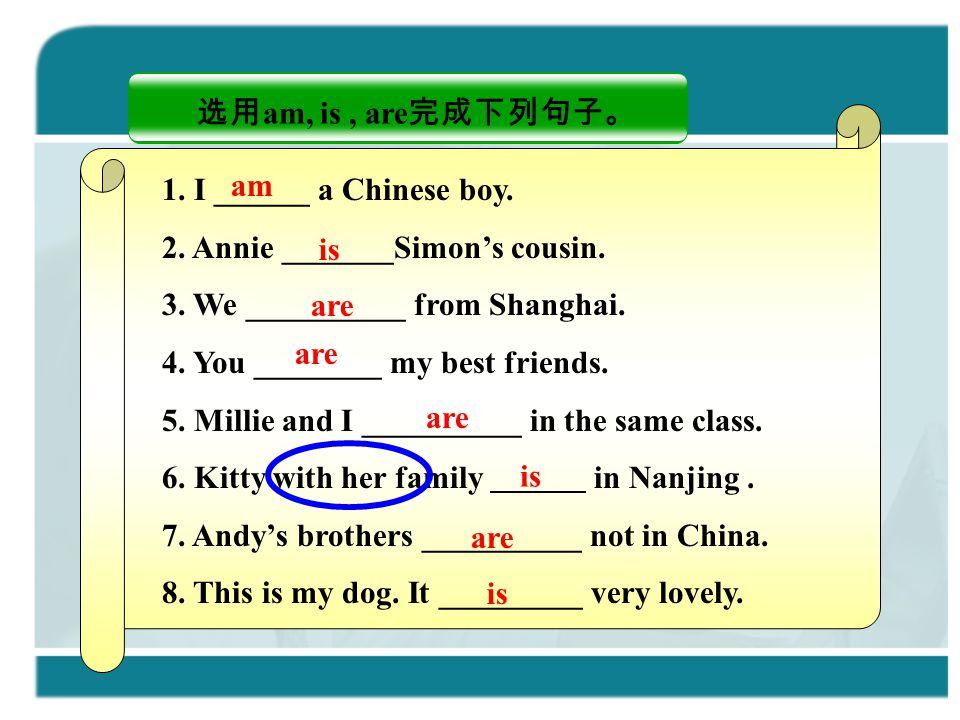 选用 am, is, are 完成下列句子。 1. I ______ a Chinese boy. 2. Annie _______Simon's cousin. 3. We __________ from Shanghai. 4. You ________ my best friends. 5.
