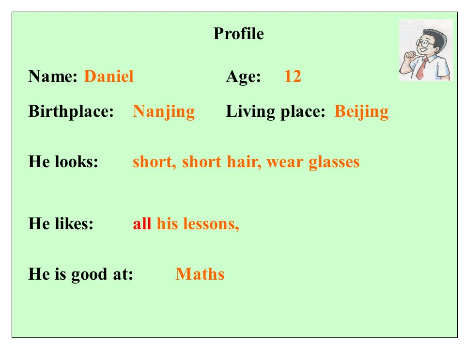 Profile 12Name: DanielAge: Birthplace:Living place: He looks: He likes: NanjingBeijing short, short hair, wear glasses all his lessons, He is good at:Maths