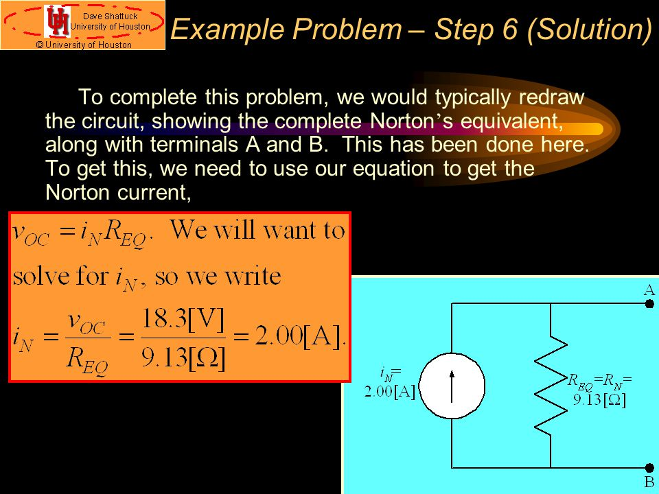 Example Problem – Step 6 (Solution) To complete this problem, we would typically redraw the circuit, showing the complete Norton ' s equivalent, along