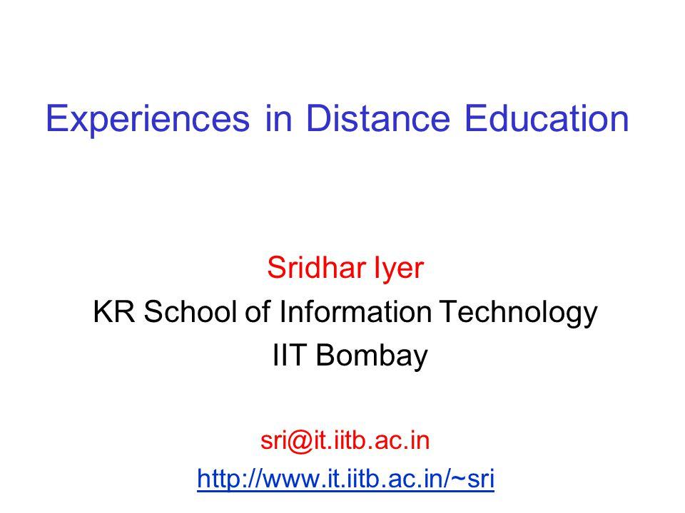 Experiences in Distance Education Sridhar Iyer KR School of Information Technology IIT Bombay sri@it.iitb.ac.in http://www.it.iitb.ac.in/~sri