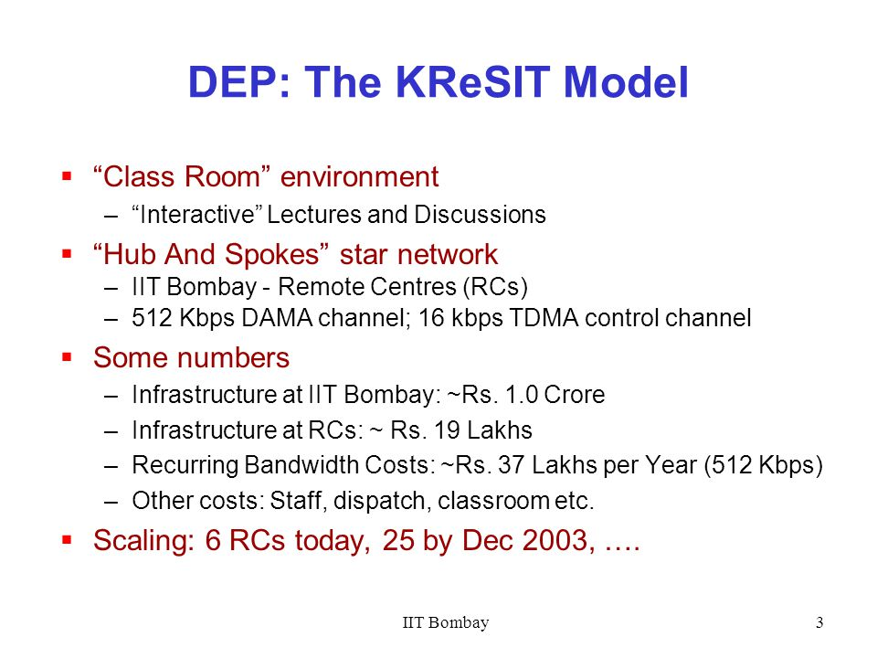 IIT Bombay3 DEP: The KReSIT Model  Class Room environment – Interactive Lectures and Discussions  Hub And Spokes star network –IIT Bombay - Remote Centres (RCs) –512 Kbps DAMA channel; 16 kbps TDMA control channel  Some numbers –Infrastructure at IIT Bombay: ~Rs.
