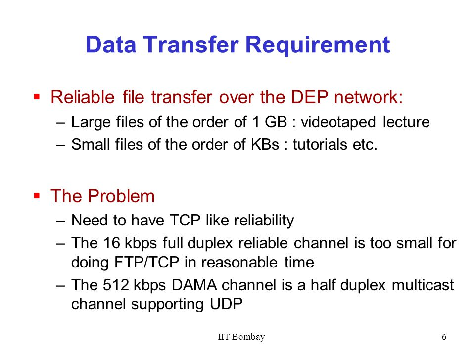 6 Data Transfer Requirement  Reliable file transfer over the DEP network: –Large files of the order of 1 GB : videotaped lecture –Small files of the order of KBs : tutorials etc.