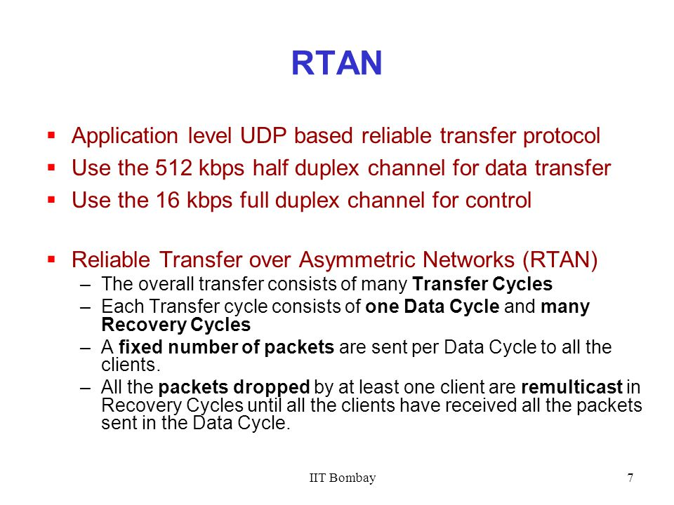 IIT Bombay7 RTAN  Application level UDP based reliable transfer protocol  Use the 512 kbps half duplex channel for data transfer  Use the 16 kbps full duplex channel for control  Reliable Transfer over Asymmetric Networks (RTAN) –The overall transfer consists of many Transfer Cycles –Each Transfer cycle consists of one Data Cycle and many Recovery Cycles –A fixed number of packets are sent per Data Cycle to all the clients.
