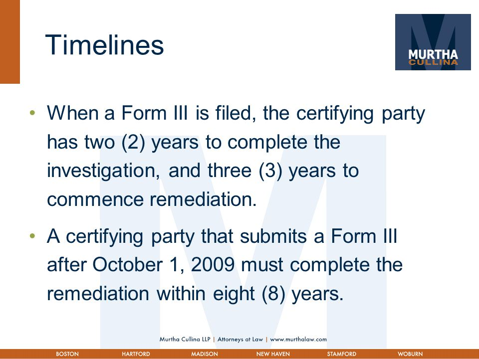 Timelines When a Form III is filed, the certifying party has two (2) years to complete the investigation, and three (3) years to commence remediation.