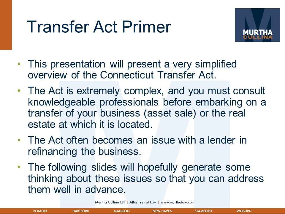 Transfer Act Primer This presentation will present a very simplified overview of the Connecticut Transfer Act. The Act is extremely complex, and you m