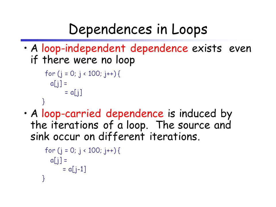 Dependences in Loops A loop-independent dependence exists even if there were no loop for (j = 0; j < 100; j++) { a[j] = = a[j] } A loop-carried dependence is induced by the iterations of a loop.