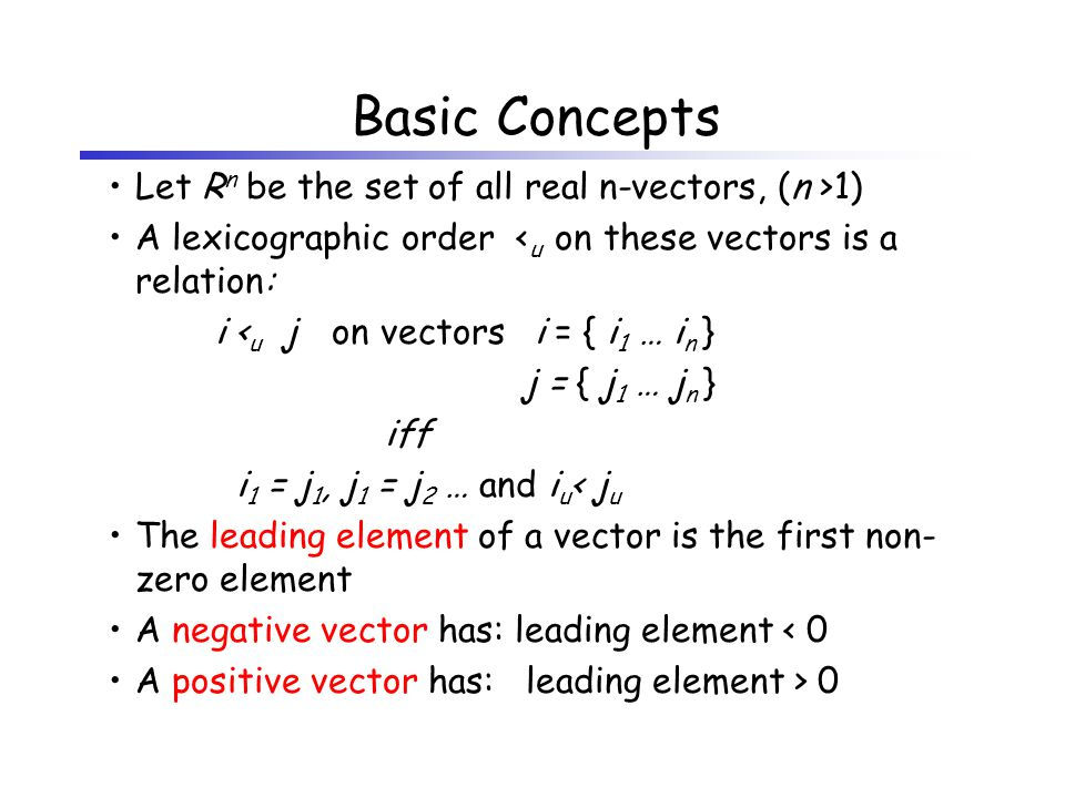 Basic Concepts Let R n be the set of all real n-vectors, (n >1) A lexicographic order < u on these vectors is a relation: i < u j on vectorsi = { i 1 … i n } j = { j 1 … j n } iff i 1 = j 1, j 1 = j 2 … and i u < j u The leading element of a vector is the first non- zero element A negative vector has: leading element < 0 A positive vector has: leading element > 0