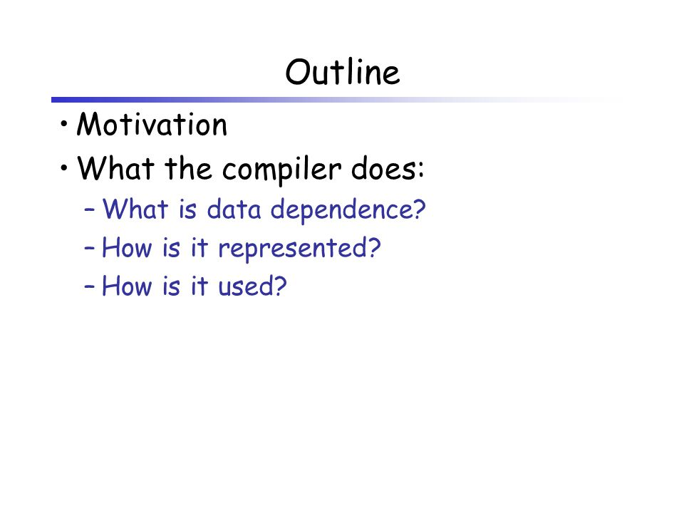 Outline Motivation What the compiler does: –What is data dependence? –How is it represented? –How is it used?