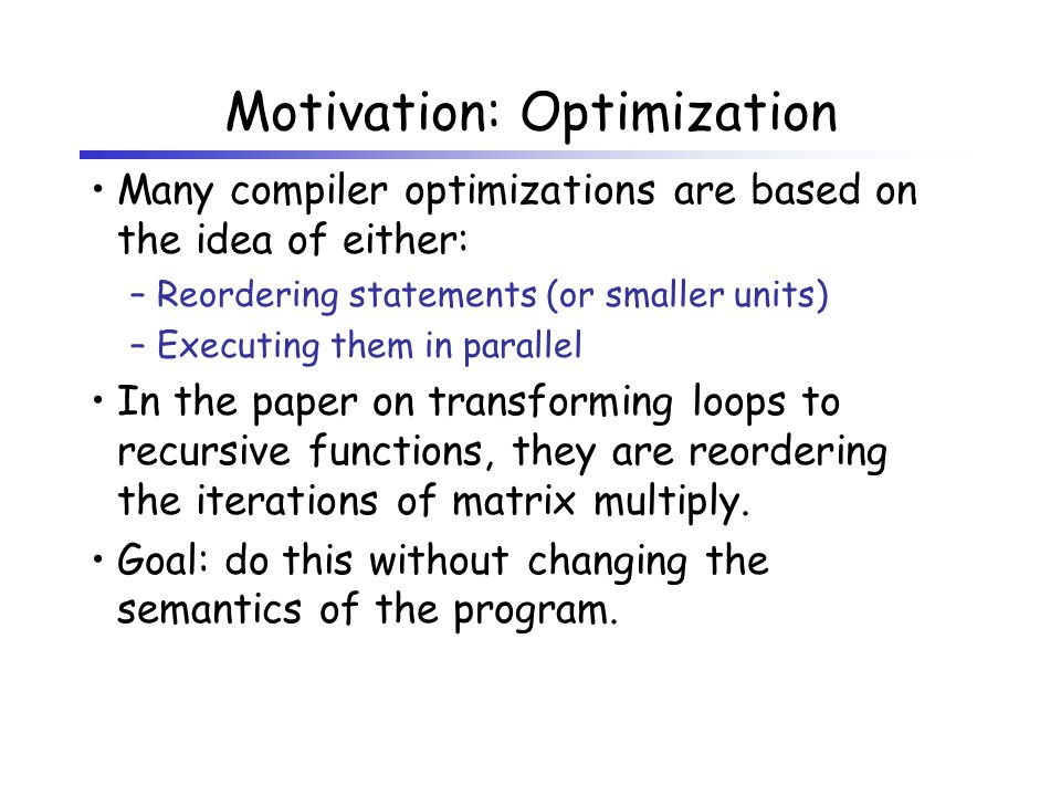 Motivation: Optimization Many compiler optimizations are based on the idea of either: –Reordering statements (or smaller units) –Executing them in parallel In the paper on transforming loops to recursive functions, they are reordering the iterations of matrix multiply.