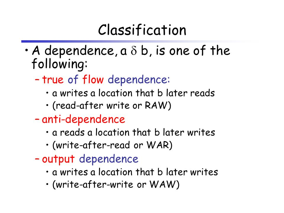 Classification A dependence, a  b, is one of the following: –true of flow dependence: a writes a location that b later reads (read-after write or RAW) –anti-dependence a reads a location that b later writes (write-after-read or WAR) –output dependence a writes a location that b later writes (write-after-write or WAW)