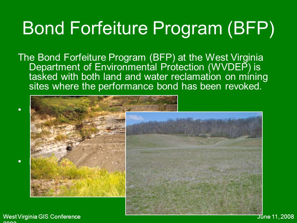 June 11, 2008West Virginia GIS Conference 2008 Bond Forfeiture Program (BFP) The Bond Forfeiture Program (BFP) at the West Virginia Department of Envi