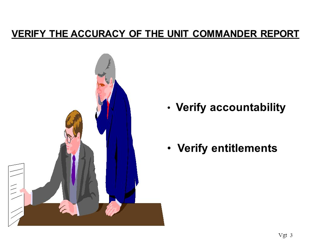 Vgt 3 VERIFY THE ACCURACY OF THE UNIT COMMANDER REPORT Verify accountability Verify entitlements