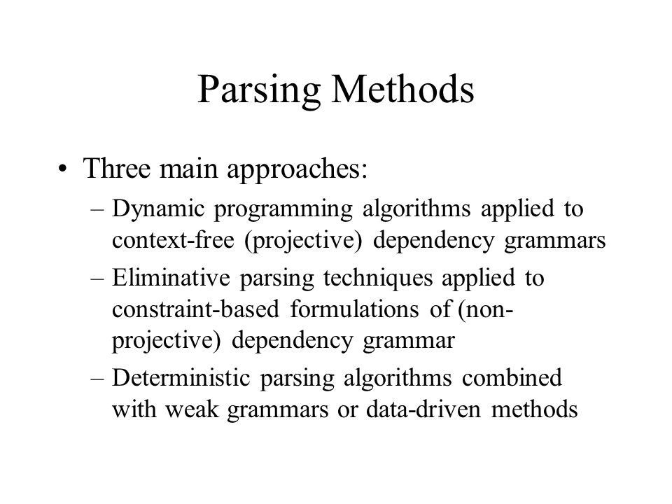 Parsing Methods Three main approaches: –Dynamic programming algorithms applied to context-free (projective) dependency grammars –Eliminative parsing techniques applied to constraint-based formulations of (non- projective) dependency grammar –Deterministic parsing algorithms combined with weak grammars or data-driven methods