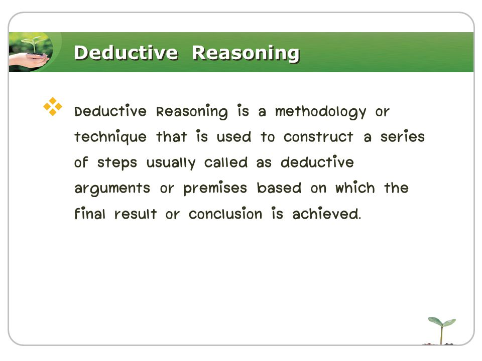 Deductive Reasoning  Deductive Reasoning is a methodology or technique that is used to construct a series of steps usually called as deductive argume
