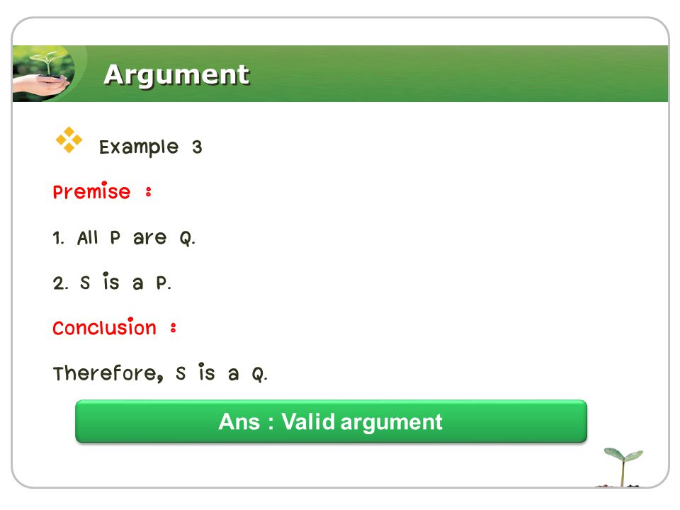 Argument  Example 3 Premise : 1. All P are Q. 2. S is a P. Conclusion : Therefore, S is a Q. Ans : Valid argument