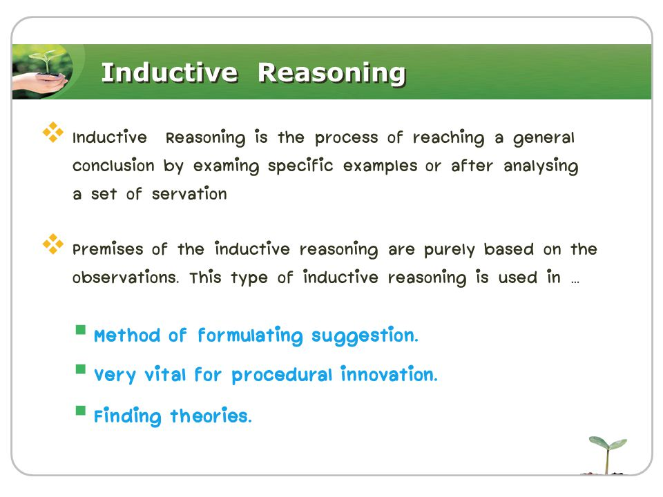 Inductive Reasoning  Inductive Reasoning is the process of reaching a general conclusion by examing specific examples or after analysing a set of servation  Premises of the inductive reasoning are purely based on the observations.
