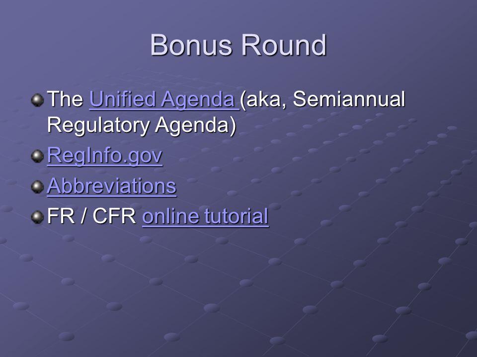 Bonus Round The Unified Agenda (aka, Semiannual Regulatory Agenda) Unified Agenda Unified Agenda RegInfo.gov Abbreviations FR / CFR online tutorial online tutorialonline tutorial