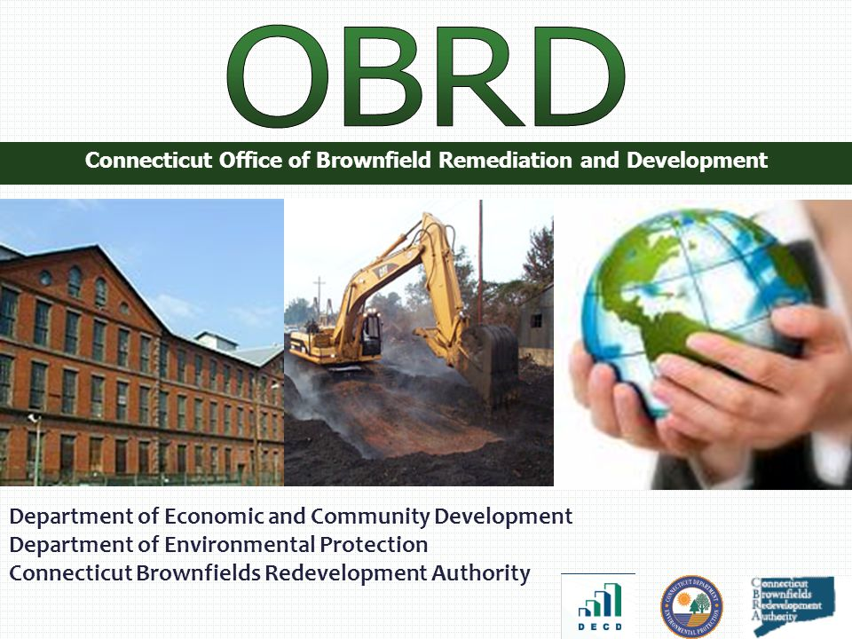 Connecticut Office of Brownfield Remediation and Development Department of Economic and Community Development Department of Environmental Protection Connecticut Brownfields Redevelopment Authority