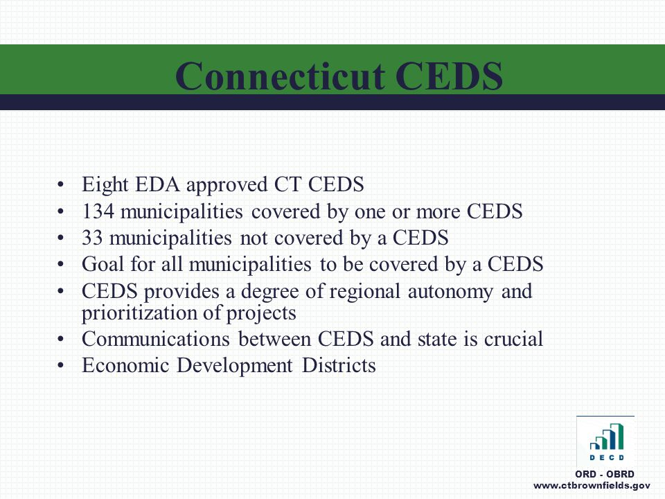 Eight EDA approved CT CEDS 134 municipalities covered by one or more CEDS 33 municipalities not covered by a CEDS Goal for all municipalities to be covered by a CEDS CEDS provides a degree of regional autonomy and prioritization of projects Communications between CEDS and state is crucial Economic Development Districts Connecticut CEDS ORD - OBRD www.ctbrownfields.gov