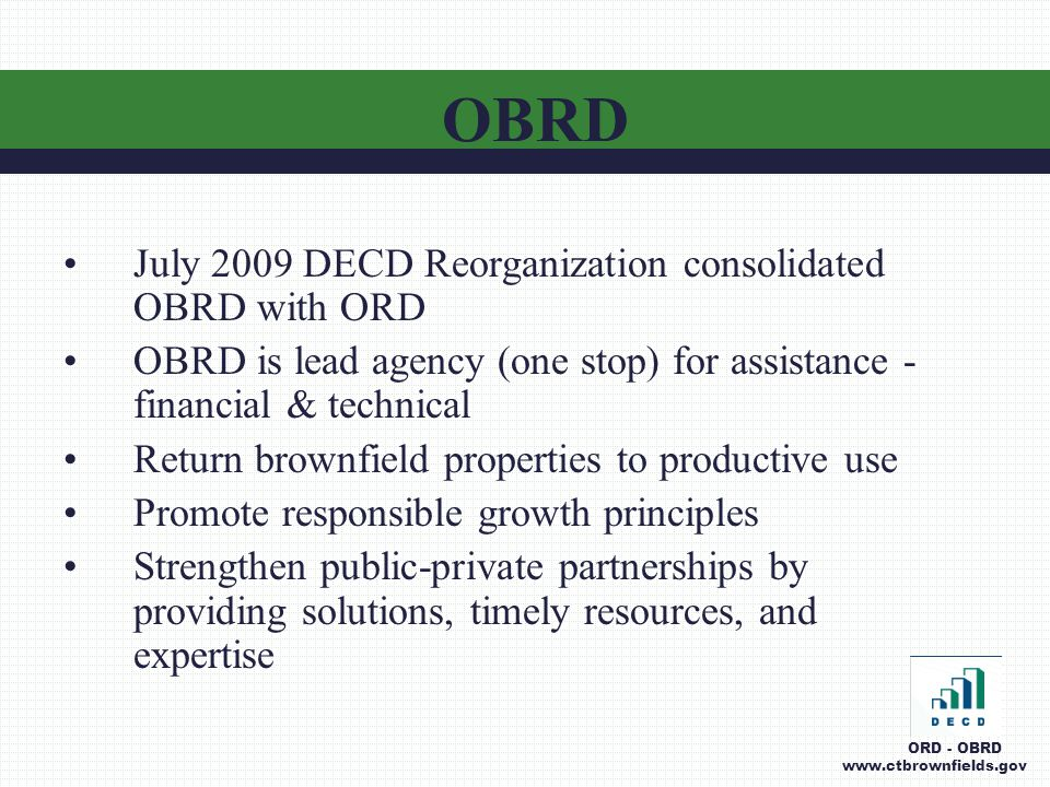 July 2009 DECD Reorganization consolidated OBRD with ORD OBRD is lead agency (one stop) for assistance - financial & technical Return brownfield properties to productive use Promote responsible growth principles Strengthen public-private partnerships by providing solutions, timely resources, and expertise OBRD ORD - OBRD www.ctbrownfields.gov