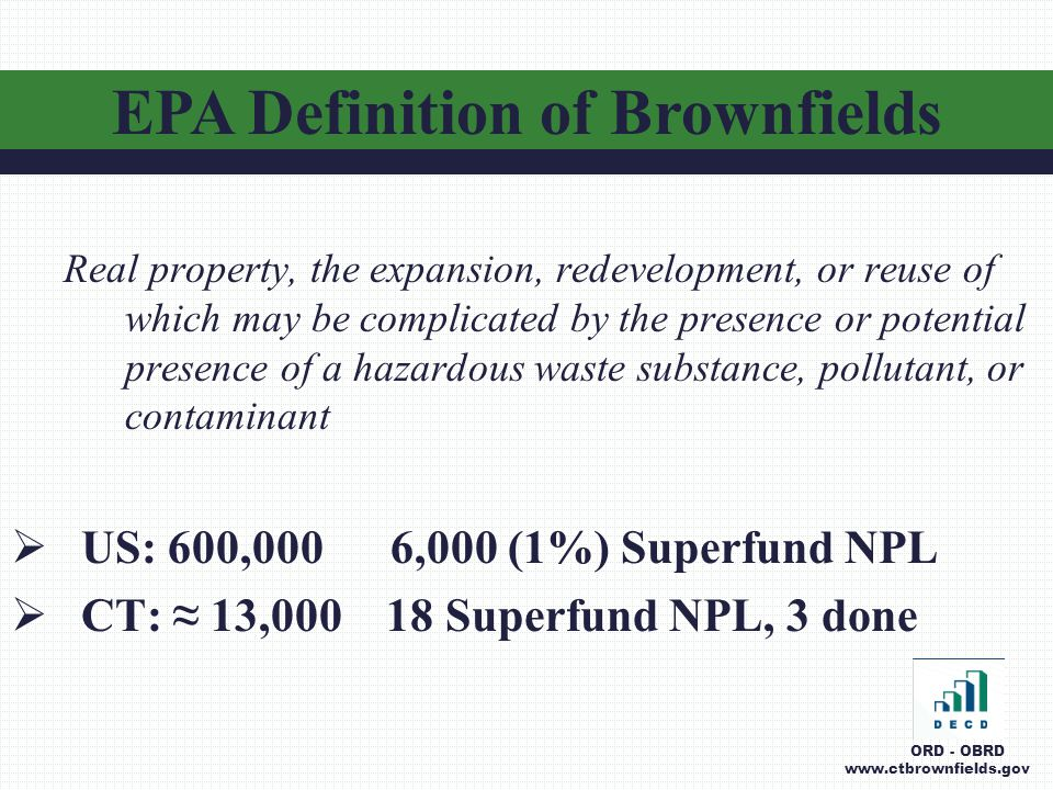 Real property, the expansion, redevelopment, or reuse of which may be complicated by the presence or potential presence of a hazardous waste substance, pollutant, or contaminant  US: 600,000 6,000 (1%) Superfund NPL  CT: ≈ 13,000 18 Superfund NPL, 3 done EPA Definition of Brownfields ORD - OBRD www.ctbrownfields.gov