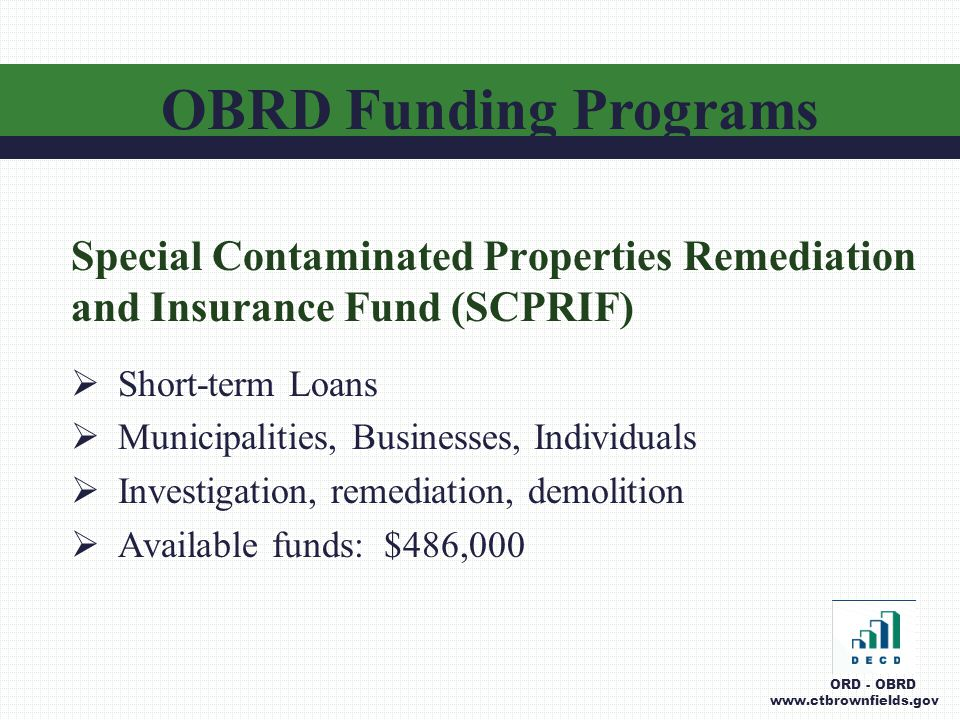 Special Contaminated Properties Remediation and Insurance Fund (SCPRIF)  Short-term Loans  Municipalities, Businesses, Individuals  Investigation, remediation, demolition  Available funds: $486,000 OBRD Funding Programs ORD - OBRD www.ctbrownfields.gov