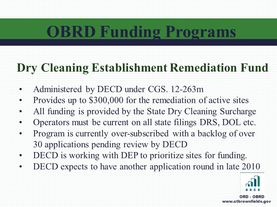OBRD Funding Programs ORD - OBRD www.ctbrownfields.gov Dry Cleaning Establishment Remediation Fund Administered by DECD under CGS.