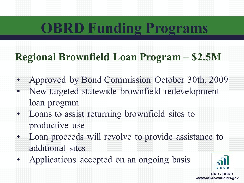 OBRD Funding Programs ORD - OBRD www.ctbrownfields.gov Regional Brownfield Loan Program – $2.5M Approved by Bond Commission October 30th, 2009 New targeted statewide brownfield redevelopment loan program Loans to assist returning brownfield sites to productive use Loan proceeds will revolve to provide assistance to additional sites Applications accepted on an ongoing basis