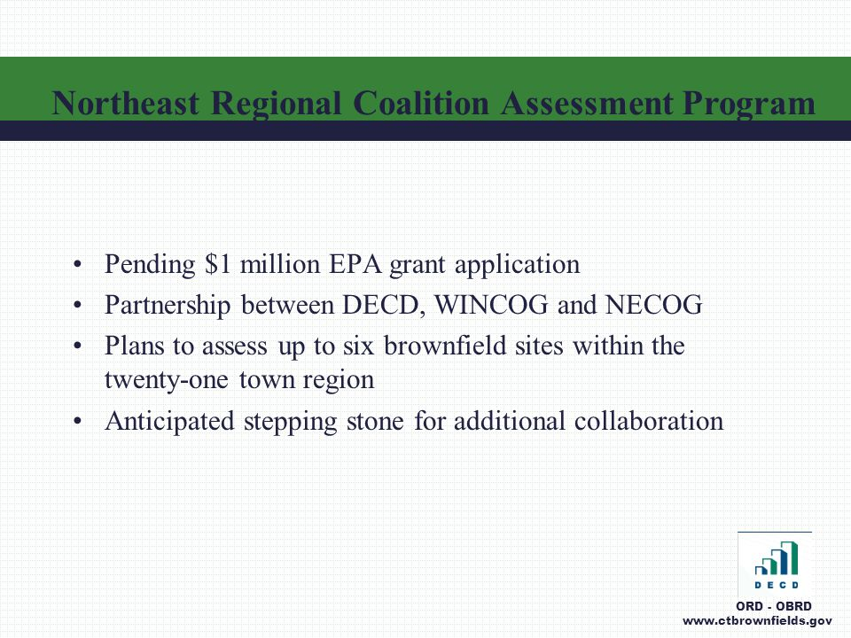 Pending $1 million EPA grant application Partnership between DECD, WINCOG and NECOG Plans to assess up to six brownfield sites within the twenty-one town region Anticipated stepping stone for additional collaboration Northeast Regional Coalition Assessment Program ORD - OBRD www.ctbrownfields.gov