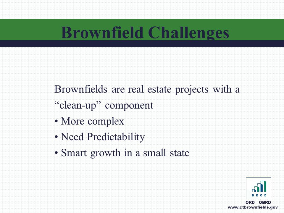 Brownfield Challenges Brownfields are real estate projects with a clean-up component More complex Need Predictability Smart growth in a small state ORD - OBRD www.ctbrownfields.gov