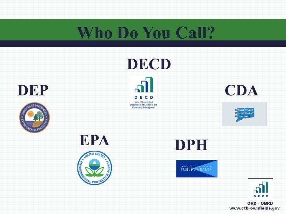 Who Do You Call? DECD DEP EPA DPH CDA ORD - OBRD www.ctbrownfields.gov