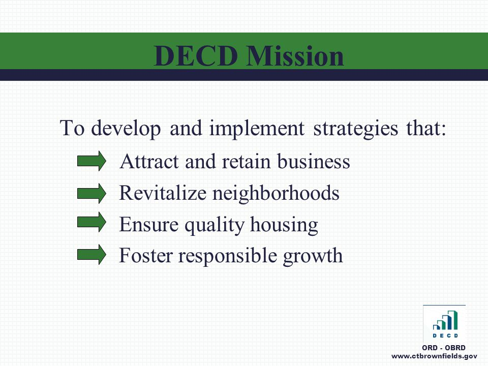 DECD Organization ORD - OBRD www.ctbrownfields.gov Commissioner Office of Business and Industry Development Office of Municipal Development Office of Responsible Development Strategy, Planning And Programs Environmental Programs Regional and Municipal Projects Projects and Support Brownfields (OBRD) Project Management Office of Housing Finance and Development