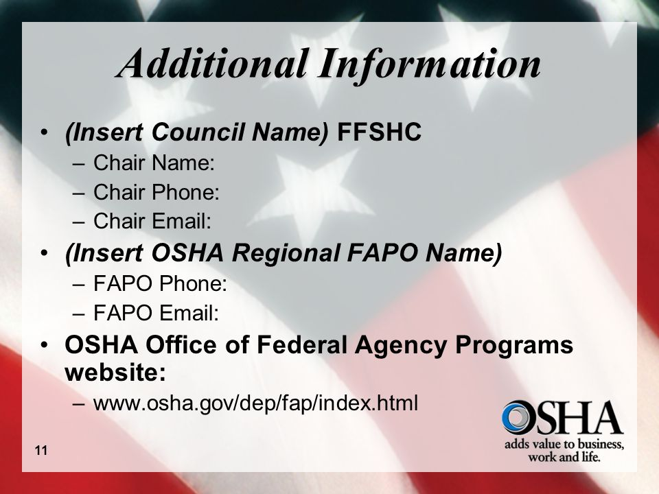 Additional Information (Insert Council Name) FFSHC –Chair Name: –Chair Phone: –Chair Email: (Insert OSHA Regional FAPO Name) –FAPO Phone: –FAPO Email: OSHA Office of Federal Agency Programs website: –www.osha.gov/dep/fap/index.html 11