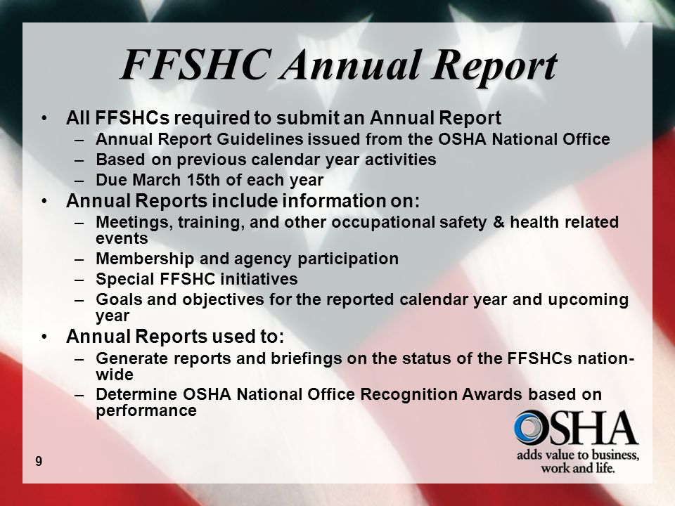 FFSHC Annual Report All FFSHCs required to submit an Annual Report –Annual Report Guidelines issued from the OSHA National Office –Based on previous calendar year activities –Due March 15th of each year Annual Reports include information on: –Meetings, training, and other occupational safety & health related events –Membership and agency participation –Special FFSHC initiatives –Goals and objectives for the reported calendar year and upcoming year Annual Reports used to: –Generate reports and briefings on the status of the FFSHCs nation- wide –Determine OSHA National Office Recognition Awards based on performance 9