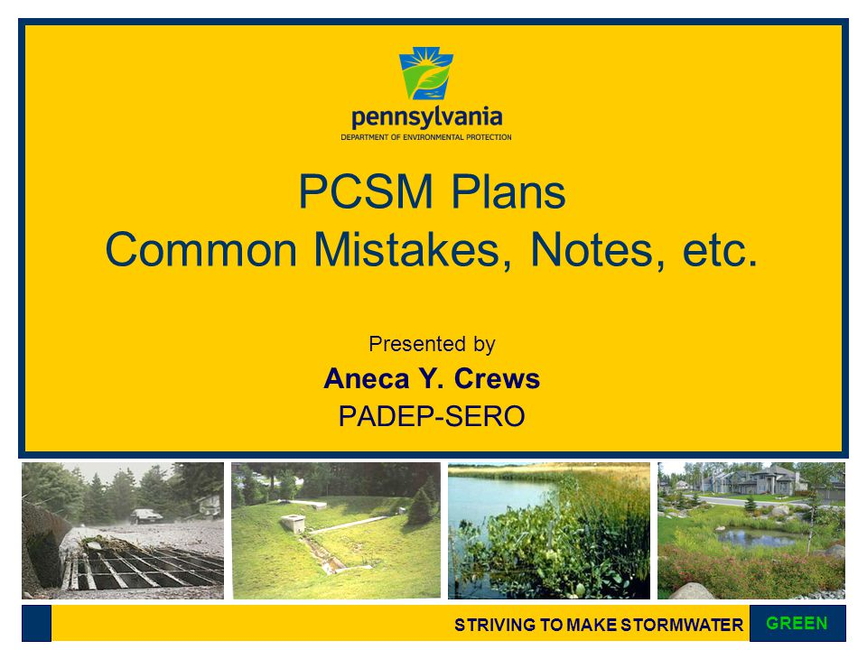 STRIVING TO MAKE STORMWATER GREEN PCSM Plans Common Mistakes, Notes, etc. Presented by Aneca Y. Crews PADEP-SERO