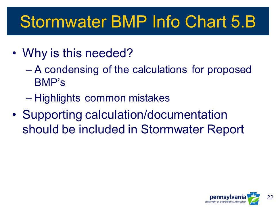 22 Stormwater BMP Info Chart 5.B Why is this needed? –A condensing of the calculations for proposed BMP's –Highlights common mistakes Supporting calcu