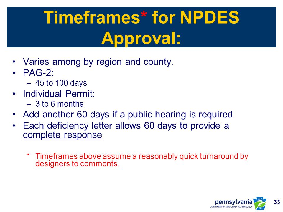 33 Timeframes* for NPDES Approval: Varies among by region and county. PAG-2: –45 to 100 days Individual Permit: –3 to 6 months Add another 60 days if